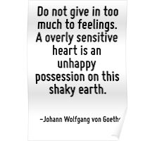 Do not give in too much to feelings. A overly sensitive heart is an unhappy possession on this shaky earth. Poster
