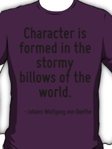 Character is formed in the stormy billows of the world. T-Shirt
