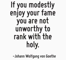 If you modestly enjoy your fame you are not unworthy to rank with the holy. by Quotr