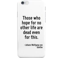 Those who hope for no other life are dead even for this. iPhone Case/Skin