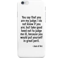 You say that you are my judge; I do not know if you are; but take good heed not to judge me ill, because you would put yourself in great peril. iPhone Case/Skin