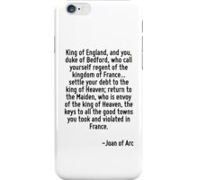 King of England, and you, duke of Bedford, who call yourself regent of the kingdom of France... settle your debt to the king of Heaven; return to the Maiden, who is envoy of the king of Heaven, the k iPhone Case/Skin