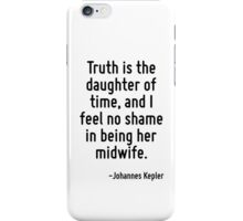 Truth is the daughter of time, and I feel no shame in being her midwife. iPhone Case/Skin