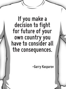 If you make a decision to fight for future of your own country you have to consider all the consequences. T-Shirt