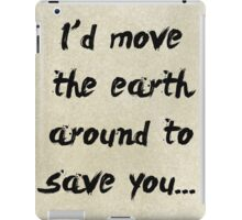I'd move the earth around to save you. iPad Case/Skin