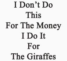 I Don't Do This For The Money I Do It For The Giraffes  by supernova23