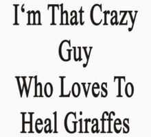 I'm That Crazy Guy Who Loves To Heal Giraffes  by supernova23