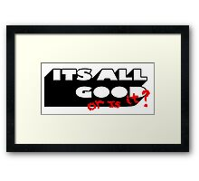 ITS ALL GOOD - OR IS IT. Framed Print