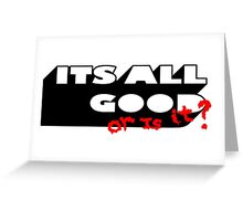 ITS ALL GOOD - OR IS IT. Greeting Card