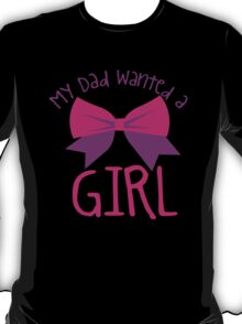 My DAD wanted a GIRL T-Shirt