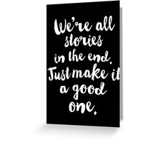 We're all stories in the End. Just make it a good one Greeting Card