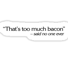 """""""That's too much bacon"""" - said no one ever Sticker"""