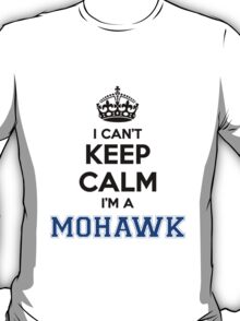 I cant keep calm Im a MOHAWK T-Shirt