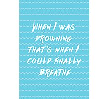 When I was drowning, that's when I could finally breathe Photographic Print