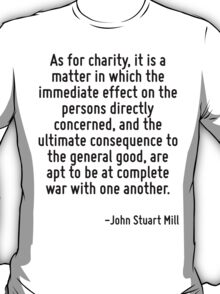 As for charity, it is a matter in which the immediate effect on the persons directly concerned, and the ultimate consequence to the general good, are apt to be at complete war with one another. T-Shirt