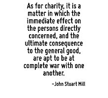 As for charity, it is a matter in which the immediate effect on the persons directly concerned, and the ultimate consequence to the general good, are apt to be at complete war with one another. Photographic Print