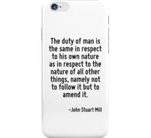 The duty of man is the same in respect to his own nature as in respect to the nature of all other things, namely not to follow it but to amend it. iPhone Case/Skin