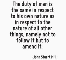 The duty of man is the same in respect to his own nature as in respect to the nature of all other things, namely not to follow it but to amend it. T-Shirt