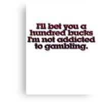 I'll bet you a hundred bucks I'm not addicted to gambling. Canvas Print