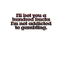 I'll bet you a hundred bucks I'm not addicted to gambling. Photographic Print