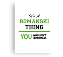 It's a ROMANSKI thing, you wouldn't understand !! Canvas Print