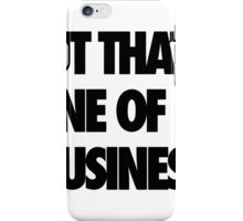 But That's None Of My Business business iPhone Case/Skin