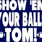 Show Them Your Balls Tom by tommytidalwave