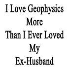 I Love Geophysics More Than I Ever Loved My Ex-Husband  by supernova23