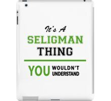 It's a SELIGMAN thing, you wouldn't understand !! iPad Case/Skin