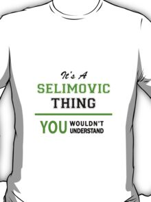 It's a SELIMOVIC thing, you wouldn't understand !! T-Shirt