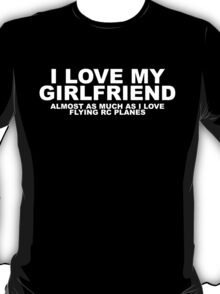 I LOVE MY GIRLFRIEND ALMOST AS MUCH AS I LOVE FLYING RC PLANES T-Shirt