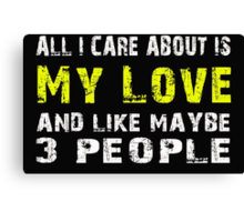 All I Care about is My love and like maybe 3 people - T-shirts & Hoodies Canvas Print