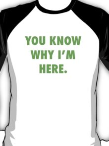 You Know Why I'm Here.  T-Shirt