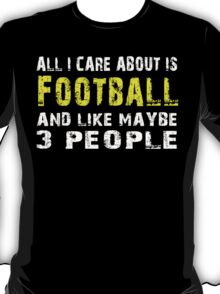 All I Care about is Football and like maybe 3 people - T-shirts & Hoodies T-Shirt