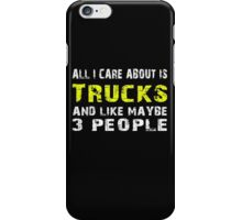 All I Care about is Trucks and like maybe 3 people - T-shirts & Hoodies iPhone Case/Skin