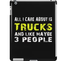 All I Care about is Trucks and like maybe 3 people - T-shirts & Hoodies iPad Case/Skin