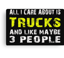 All I Care about is Trucks and like maybe 3 people - T-shirts & Hoodies Canvas Print