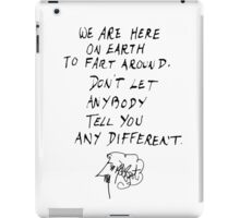 "KURT VONNEGUT: ""WE ARE HERE ON EARTH TO FART AROUND. DON'T LET ANYBODY TELL YOU ANY DIFFERENT"" iPad Case/Skin"