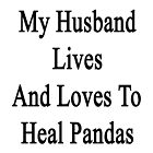 My Husband Lives And Loves To Heal Pandas  by supernova23