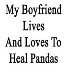 My Boyfriend Lives And Loves To Heal Pandas  by supernova23