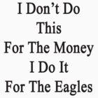I Don't Do This For The Money I Do It For The Eagles  by supernova23