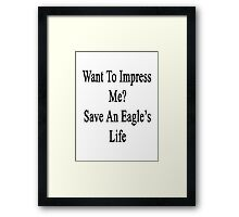 Want To Impress Me? Save An Eagle's Life  Framed Print