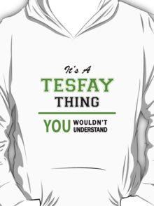 It's a TESFAY thing, you wouldn't understand !! T-Shirt