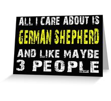 All I Care about is GERMAN SHEPHERD and like maybe 3 people - T-shirts & Hoodies Greeting Card