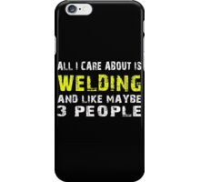 All I Care about is WELDING and like maybe 3 people - T-shirts & Hoodies iPhone Case/Skin