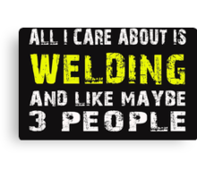 All I Care about is WELDING and like maybe 3 people - T-shirts & Hoodies Canvas Print
