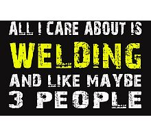 All I Care about is WELDING and like maybe 3 people - T-shirts & Hoodies Photographic Print