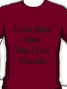 I Love Ballet More Than I Love Chocolate  T-Shirt