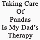 Taking Care Of Pandas Is My Dad's Therapy  by supernova23