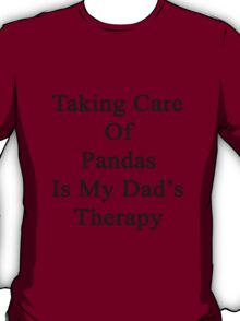 Taking Care Of Pandas Is My Dad's Therapy  T-Shirt